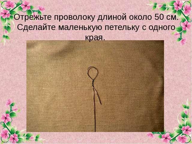 Отрежьте проволоку длиной около 50 см. Сделайте маленькую петельку с одного к...