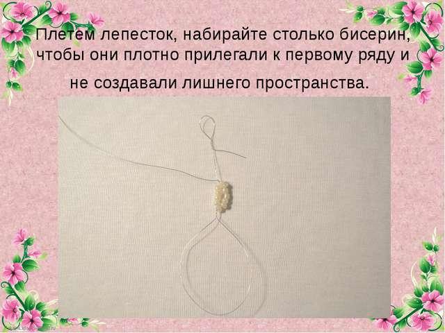 Плетем лепесток, набирайте столько бисерин, чтобы они плотноприлегалик перв...