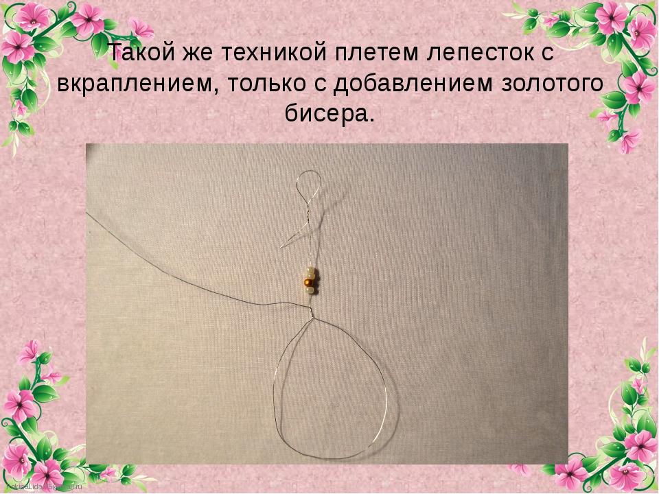 Такой же техникой плетем лепесток с вкраплением, только с добавлением золотог...