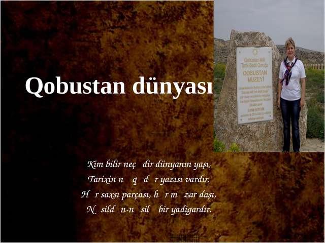 Qobustan dünyası Kim bilir neçədir dünyanın yaşı, Tarixin nə qədər yazısı var...