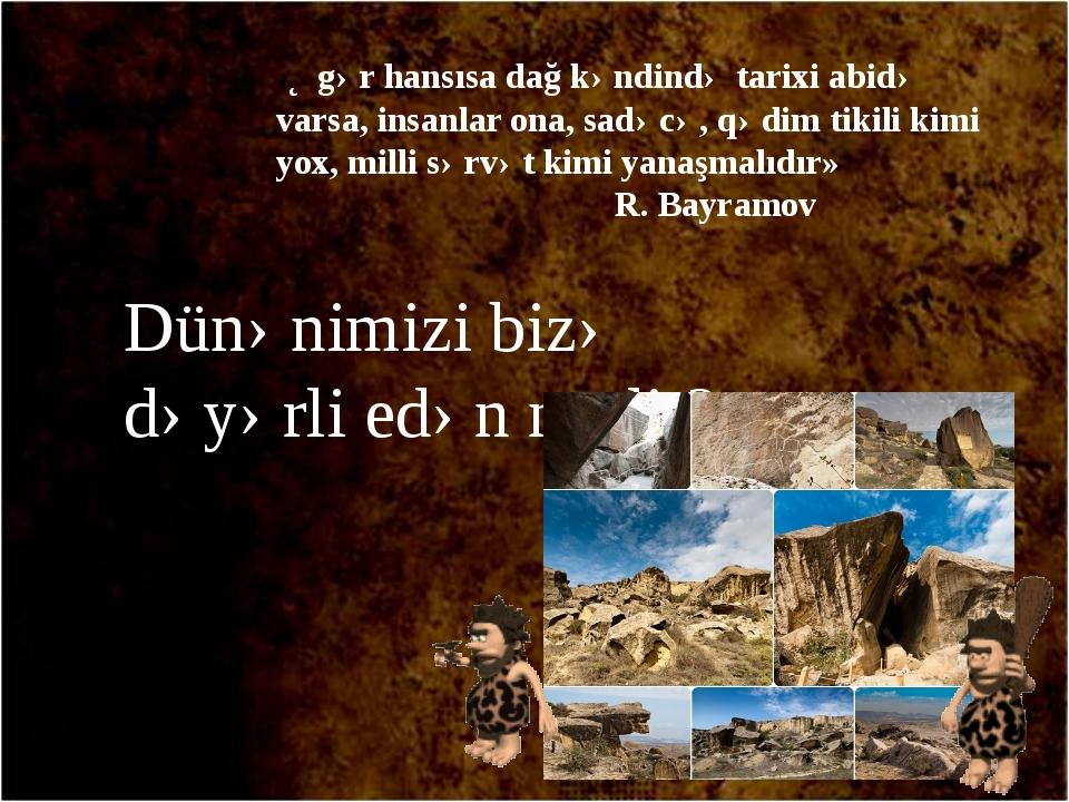 «Əgər hansısa dağ kəndində tarixi abidə varsa, insanlar ona, sadəcə, qədim ti...