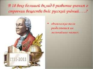 В 18 веке большой вклад в развитие учения о строении вещества внёс русский уч