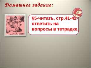 Домашнее задание: §5-читать, стр.41-42- ответить на вопросы в тетрадке.