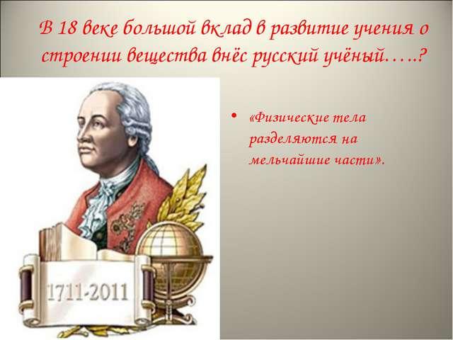 В 18 веке большой вклад в развитие учения о строении вещества внёс русский уч...