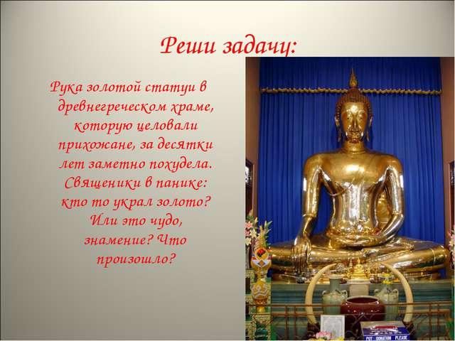 Реши задачу: Рука золотой статуи в древнегреческом храме, которую целовали пр...