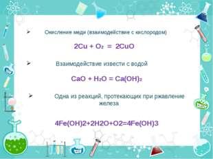 Окисление меди (взаимодействие с кислородом) 2Cu + O2 = 2CuO Взаимодействие