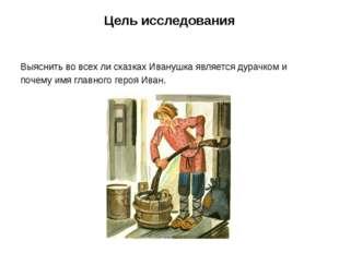 Цель исследования Выяснить во всех ли сказках Иванушка является дурачком и по