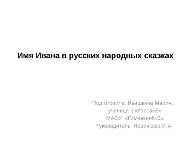 Имя Ивана в русских народных сказках Подготовила: Ивашкина Мария, ученица 3 к...