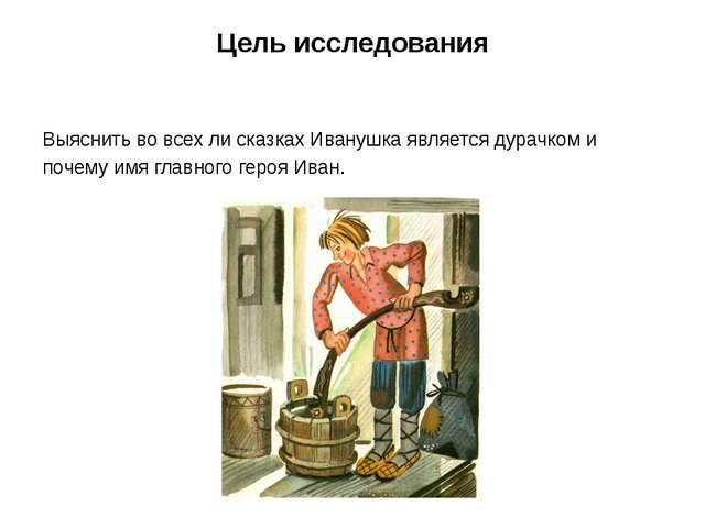 Цель исследования Выяснить во всех ли сказках Иванушка является дурачком и по...