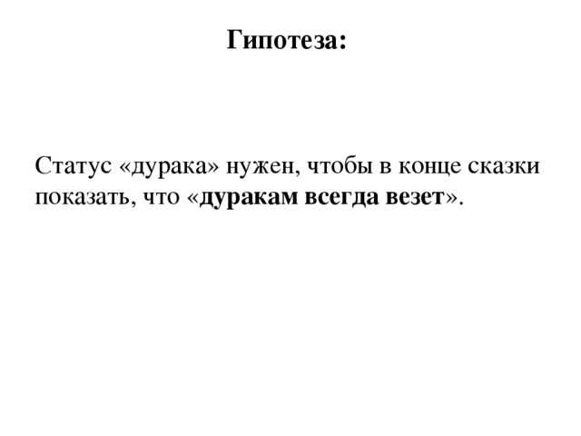 Гипотеза: Статус «дурака» нужен, чтобы в конце сказки показать, что «дуракам...