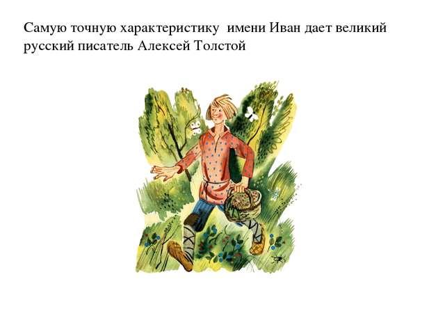 Самую точную характеристику имени Иван дает великий русский писатель Алексей...