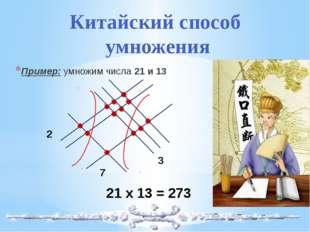 Пример: умножим числа 21 и 13 2 7 3 21 х 13 = 273 Китайский способ умножения