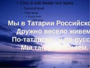 Мы в Татарии Российской                Дружно весело живем