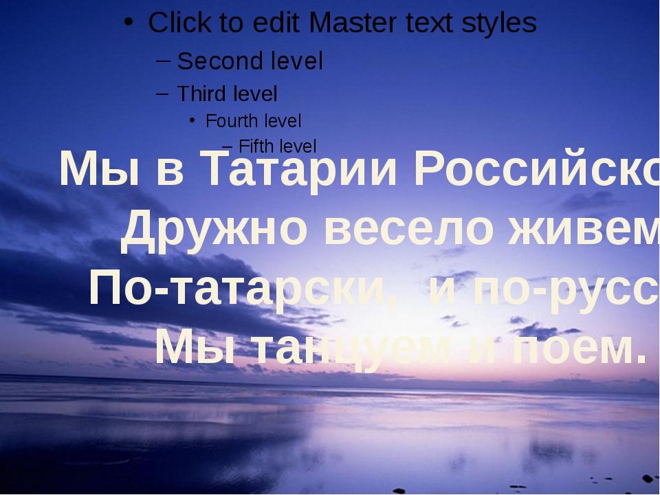 Мы в Татарии Российской                Дружно весело живем...