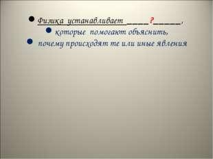 Физика устанавливает ____?_____, которые помогают объяснить, почему происход