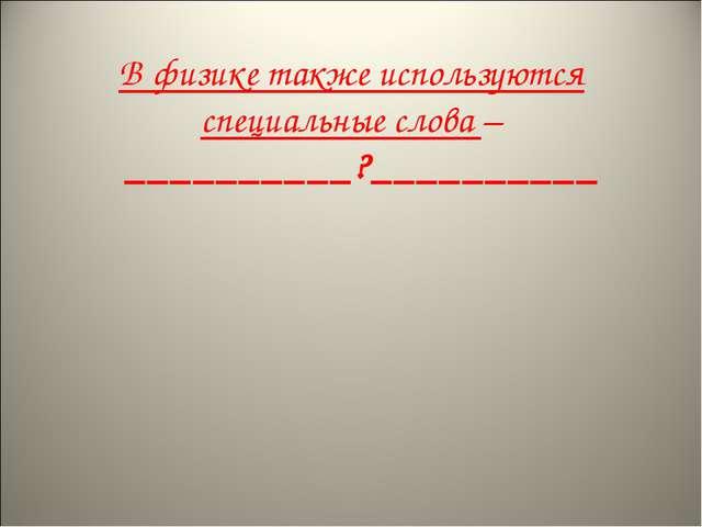 В физике также используются специальные слова – __________?__________