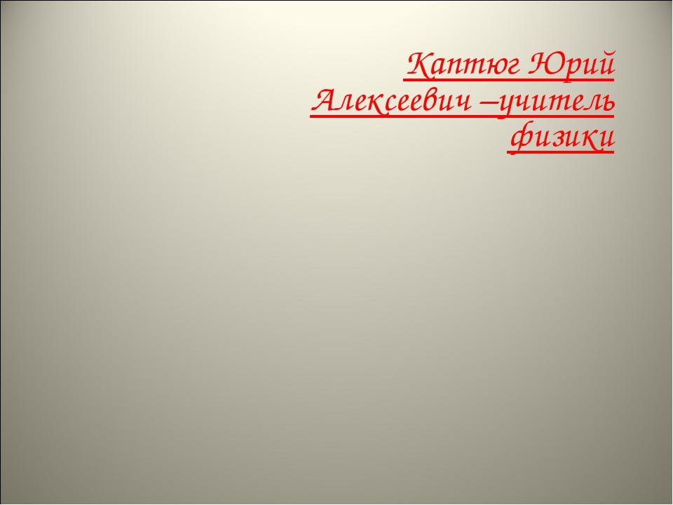 Каптюг Юрий Алексеевич –учитель физики