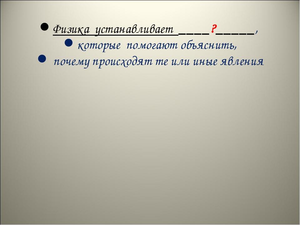 Физика устанавливает ____?_____, которые помогают объяснить, почему происход...
