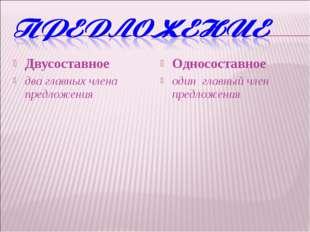 Двусоставное два главных члена предложения Односоставное один главный член пр
