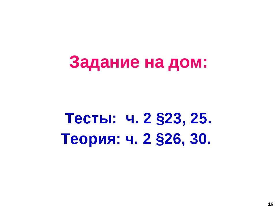 Задание на дом: Тесты: ч. 2 §23, 25. Теория: ч. 2 §26, 30. 16