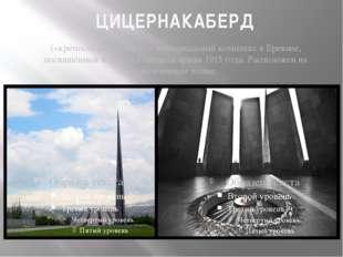 ЦИЦЕРНАКАБЕРД («крепость ласточки»)— мемориальный комплекс вЕреване, посвящ