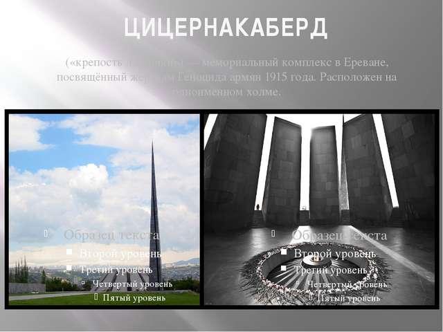 ЦИЦЕРНАКАБЕРД («крепость ласточки»)— мемориальный комплекс вЕреване, посвящ...