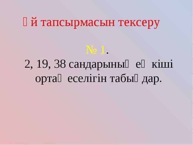 Үй тапсырмасын тексеру № 1. 2, 19, 38 сандарының ең кіші ортақ еселігін табың...