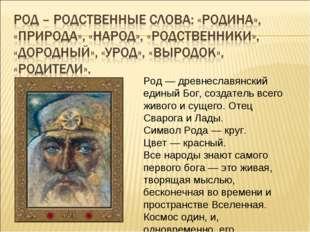 Род — древнеславянский единый Бог, создатель всего живого и сущего. Отец Свар