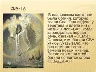 В славянском пантеоне была богиня, которую звали Сва. Она сидела у веретена