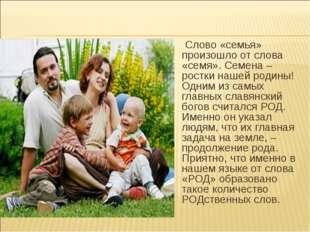 Слово «семья» произошло от слова «семя». Семена – ростки нашей родины! Одним