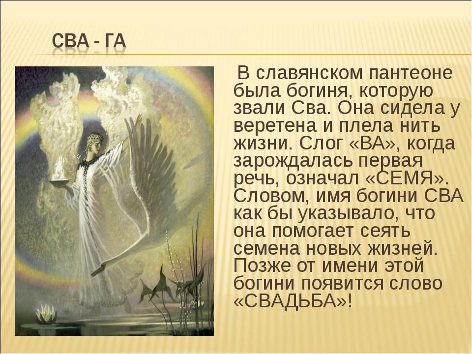 В славянском пантеоне была богиня, которую звали Сва. Она сидела у веретена...