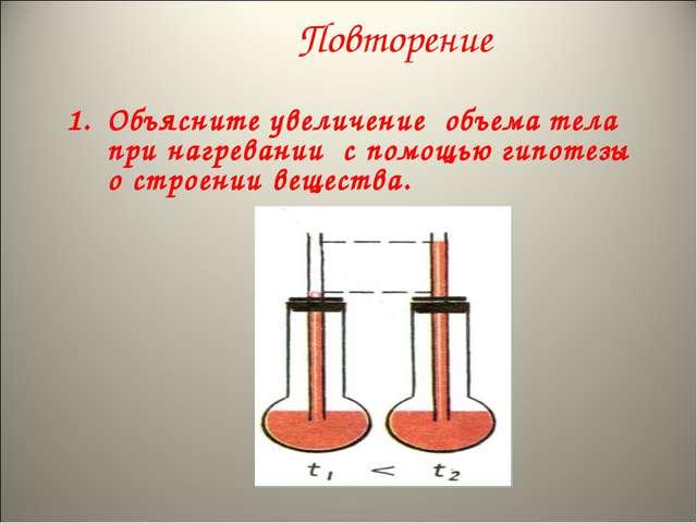 Повторение Объясните увеличение объема тела при нагревании с помощью гипотезы...