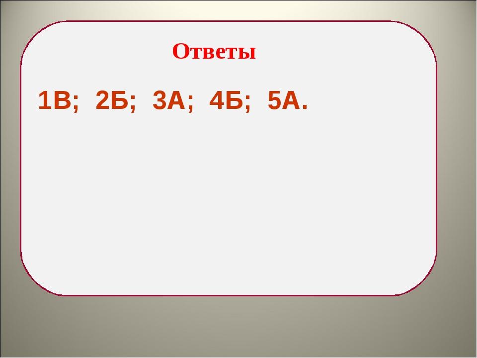 1В; 2Б; 3А; 4Б; 5А. Ответы