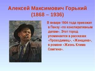 Алексей Максимович Горький (1868 – 1936) В январе 1904 года приезжал в Пензу
