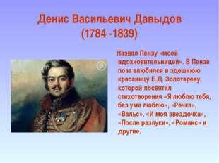 Денис Васильевич Давыдов (1784 -1839) Назвал Пензу «моей вдохновительницей».