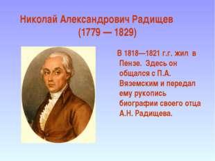 Николай Александрович Радищев (1779 — 1829) В 1818—1821 г.г. жил в Пензе. Зде