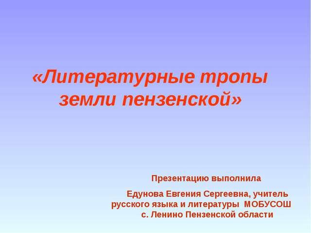 «Литературные тропы земли пензенской» Презентацию выполнила Едунова Евгения С...