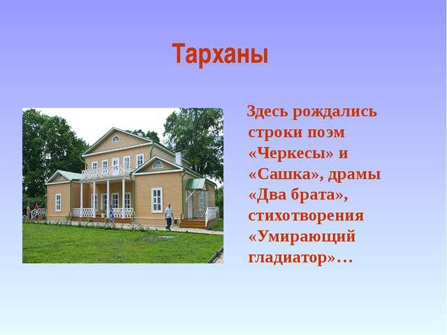 Тарханы Здесь рождались строки поэм «Черкесы» и «Сашка», драмы «Два брата», с...