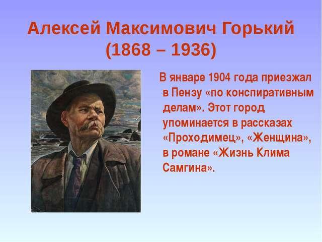 Алексей Максимович Горький (1868 – 1936) В январе 1904 года приезжал в Пензу...