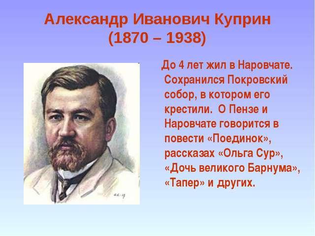 Александр Иванович Куприн (1870 – 1938) До 4 лет жил в Наровчате. Сохранился...