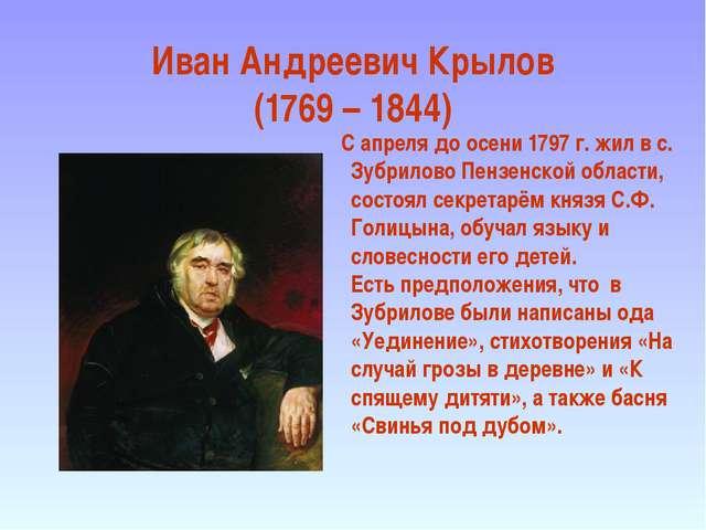 Иван Андреевич Крылов (1769 – 1844) С апреля до осени 1797 г. жил в с. Зубрил...
