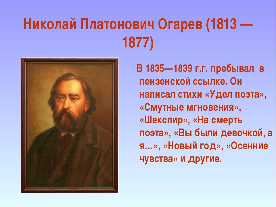 Николай Платонович Огарев (1813 — 1877) В 1835—1839 г.г. пребывал в пензенско...