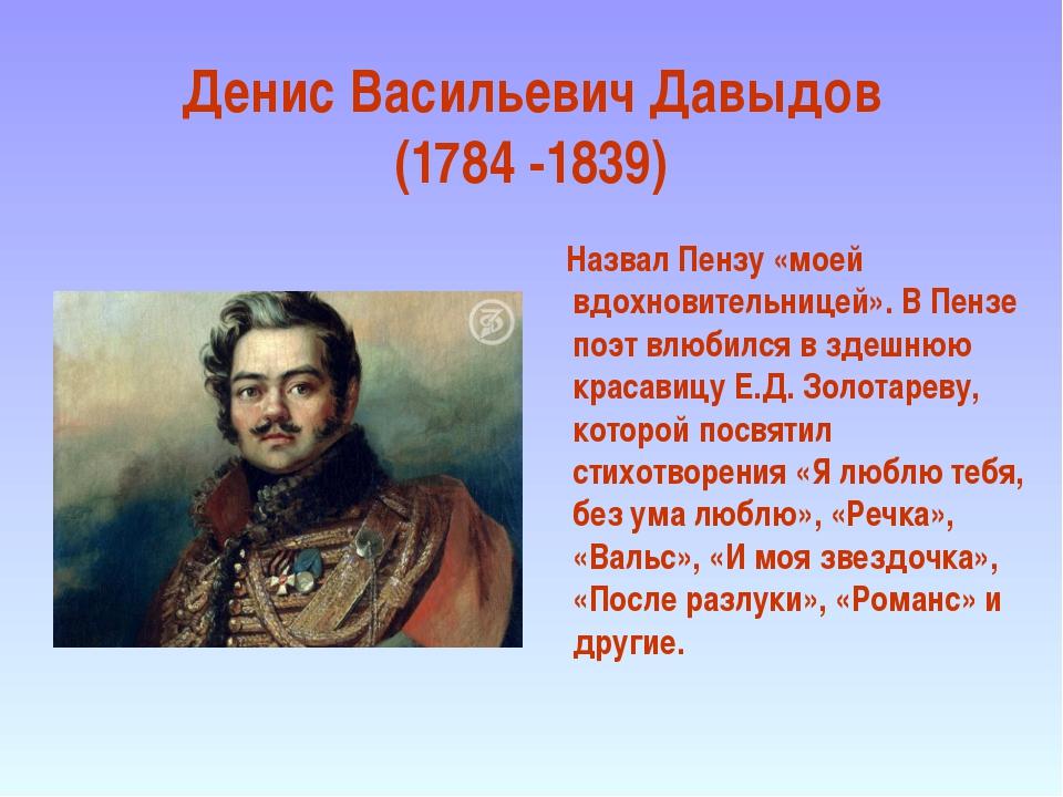 Денис Васильевич Давыдов (1784 -1839) Назвал Пензу «моей вдохновительницей»....