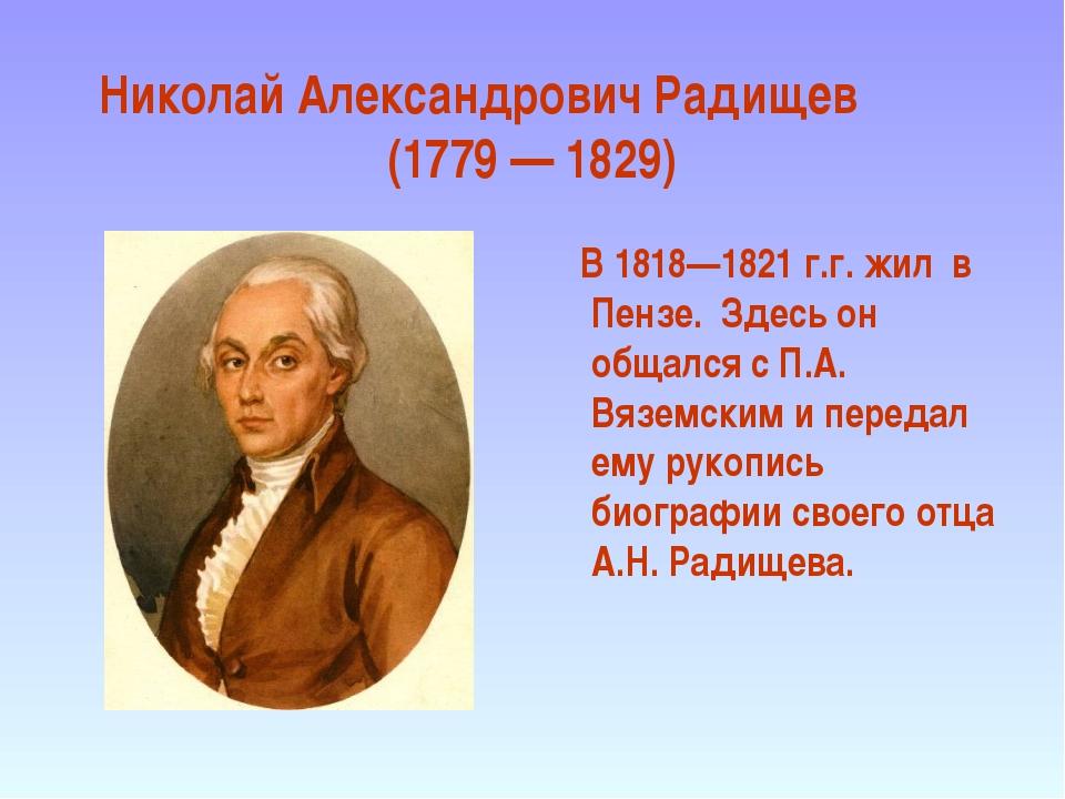 Николай Александрович Радищев (1779 — 1829) В 1818—1821 г.г. жил в Пензе. Зде...