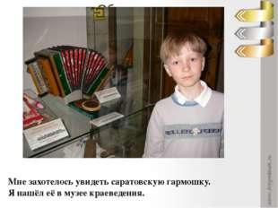 Мне захотелось увидеть саратовскую гармошку. Я нашёл её в музее краеведения.