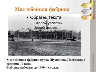 Маслобойная фабрика Маслобойная фабрика купца Шумилина. Построено в середине