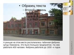 А раньше на этом месте располагалась табачная фабрика купца Левковича. Это б