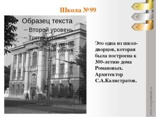 Школа №99 Это одна из школ-дворцов, которая была построена к 300-летию дома Р