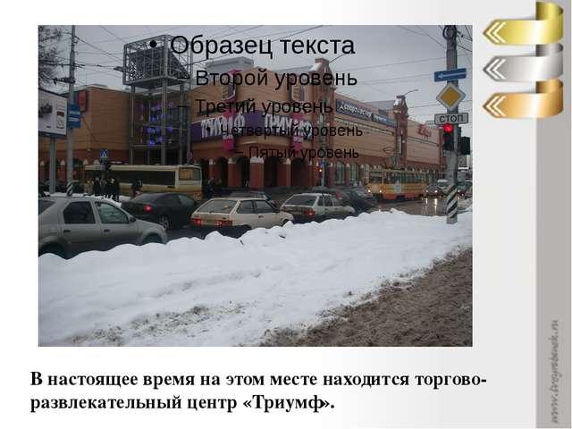 В настоящее время на этом месте находится торгово-развлекательный центр «Три...