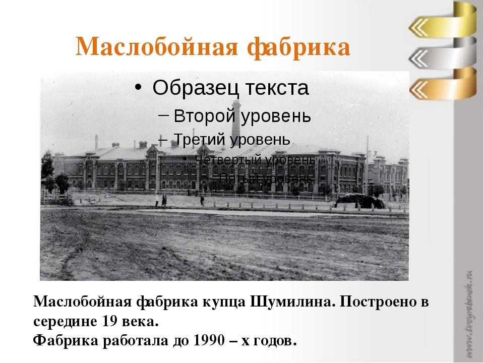 Маслобойная фабрика Маслобойная фабрика купца Шумилина. Построено в середине...